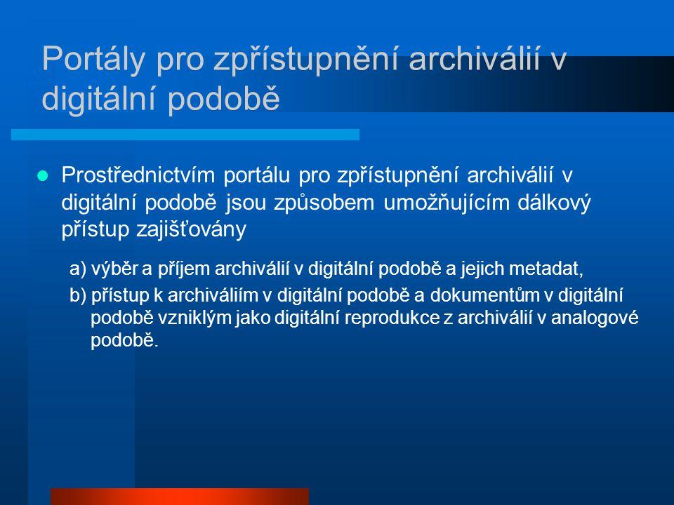 Portály pro zpřístupnění archiválií v digitální podobě Prostřednictvím portálu pro zpřístupnění archiválií v digitální podobě jsou způsobem umožňujícím dálkový přístup zajišťovány a) výběr a příjem archiválií v digitální podobě a jejich metadat, b) přístup k archiváliím v digitální podobě a dokumentům v digitální podobě vzniklým jako digitální reprodukce z archiválií v analogové podobě.