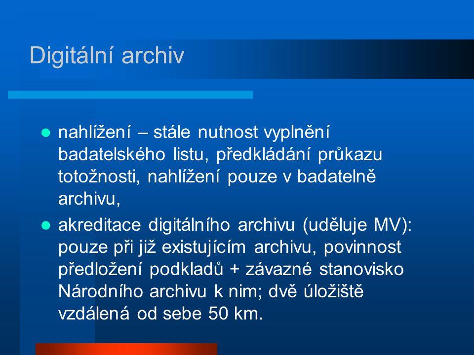 Digitální archiv nahlížení – stále nutnost vyplnění badatelského listu, předkládání průkazu totožnosti, nahlížení pouze v badatelně archivu, akreditace digitálního archivu (uděluje MV): pouze při již existujícím archivu, povinnost předložení podkladů + závazné stanovisko Národního archivu k nim; dvě úložiště vzdálená od sebe 50 km.