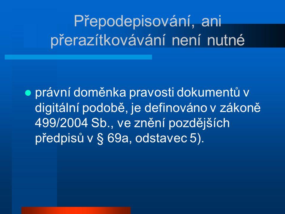 Přepodepisování, ani přerazítkovávání není nutné právní doměnka pravosti dokumentů v digitální podobě, je definováno v zákoně 499/2004 Sb., ve znění pozdějších předpisů v § 69a, odstavec 5).
