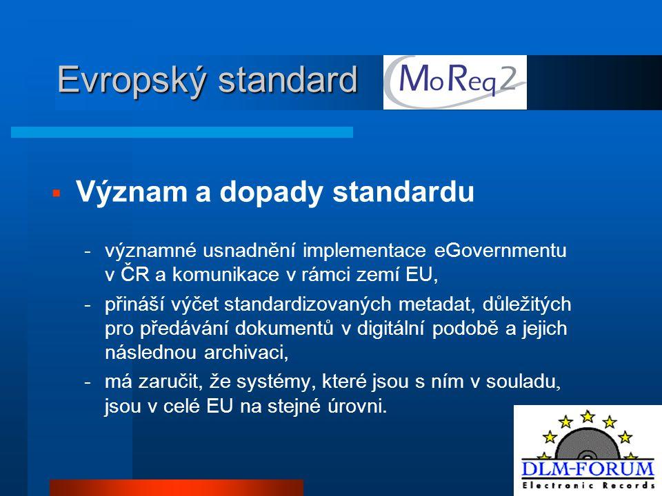 Evropský standard  Význam a dopady standardu -významné usnadnění implementace eGovernmentu v ČR a komunikace v rámci zemí EU, -přináší výčet standardizovaných metadat, důležitých pro předávání dokumentů v digitální podobě a jejich následnou archivaci, -má zaručit, že systémy, které jsou s ním v souladu, jsou v celé EU na stejné úrovni.