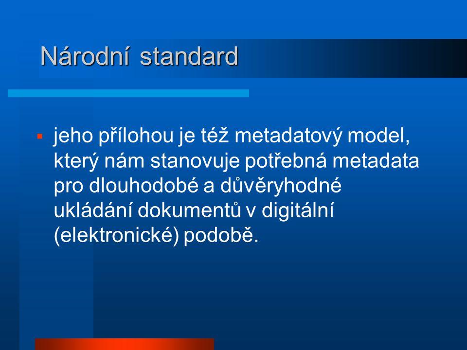Národní standard  jeho přílohou je též metadatový model, který nám stanovuje potřebná metadata pro dlouhodobé a důvěryhodné ukládání dokumentů v digitální (elektronické) podobě.