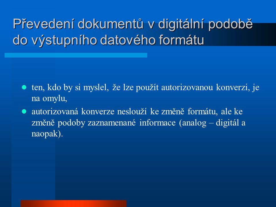 Převedení dokumentů v digitální podobě do výstupního datového formátu ten, kdo by si myslel, že lze použít autorizovanou konverzi, je na omylu, autorizovaná konverze neslouží ke změně formátu, ale ke změně podoby zaznamenané informace (analog – digitál a naopak).