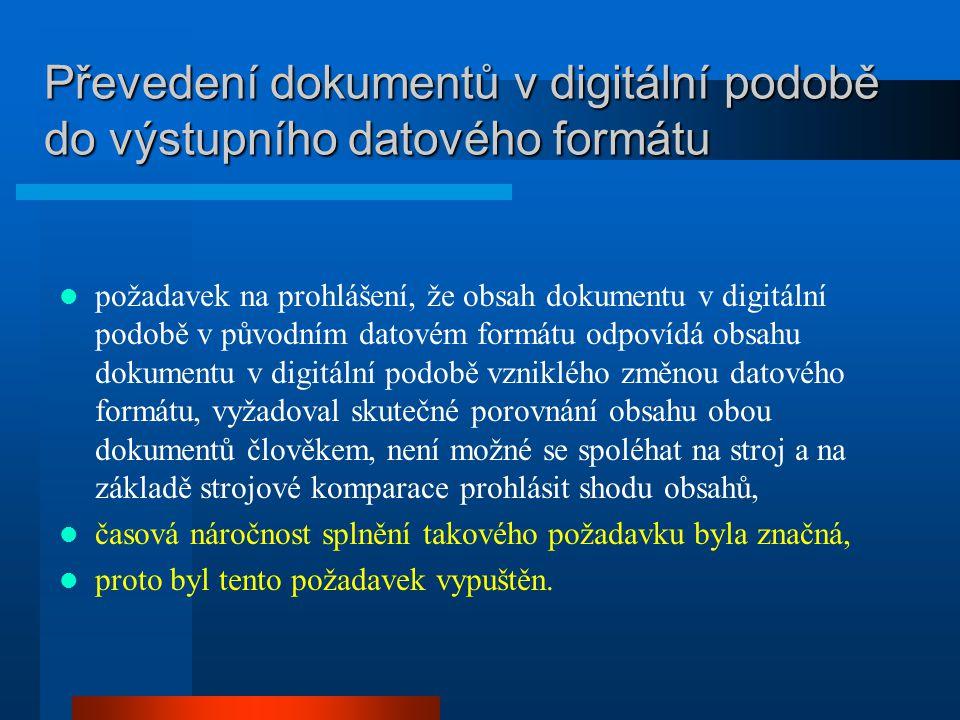 Převedení dokumentů v digitální podobě do výstupního datového formátu požadavek na prohlášení, že obsah dokumentu v digitální podobě v původním datovém formátu odpovídá obsahu dokumentu v digitální podobě vzniklého změnou datového formátu, vyžadoval skutečné porovnání obsahu obou dokumentů člověkem, není možné se spoléhat na stroj a na základě strojové komparace prohlásit shodu obsahů, časová náročnost splnění takového požadavku byla značná, proto byl tento požadavek vypuštěn.