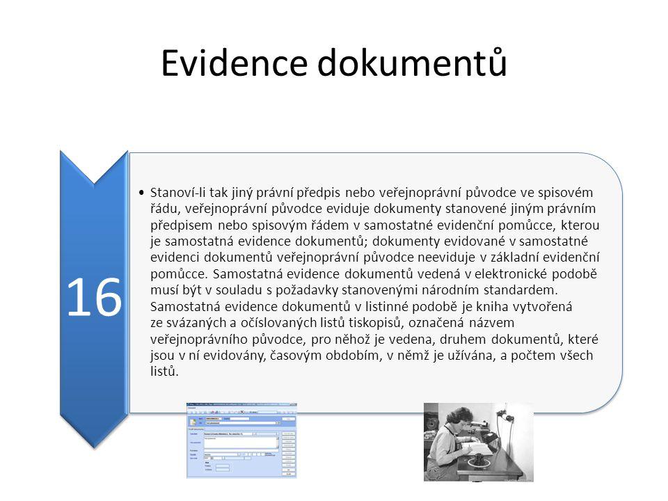 Evidence dokumentů 16 Stanoví-li tak jiný právní předpis nebo veřejnoprávní původce ve spisovém řádu, veřejnoprávní původce eviduje dokumenty stanovené jiným právním předpisem nebo spisovým řádem v samostatné evidenční pomůcce, kterou je samostatná evidence dokumentů; dokumenty evidované v samostatné evidenci dokumentů veřejnoprávní původce neeviduje v základní evidenční pomůcce.