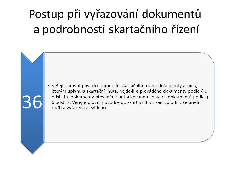 Postup při vyřazování dokumentů a podrobnosti skartačního řízení 36 Veřejnoprávní původce zařadí do skartačního řízení dokumenty a spisy, kterým uplynula skartační lhůta, nejde-li o převáděné dokumenty podle § 6 odst.
