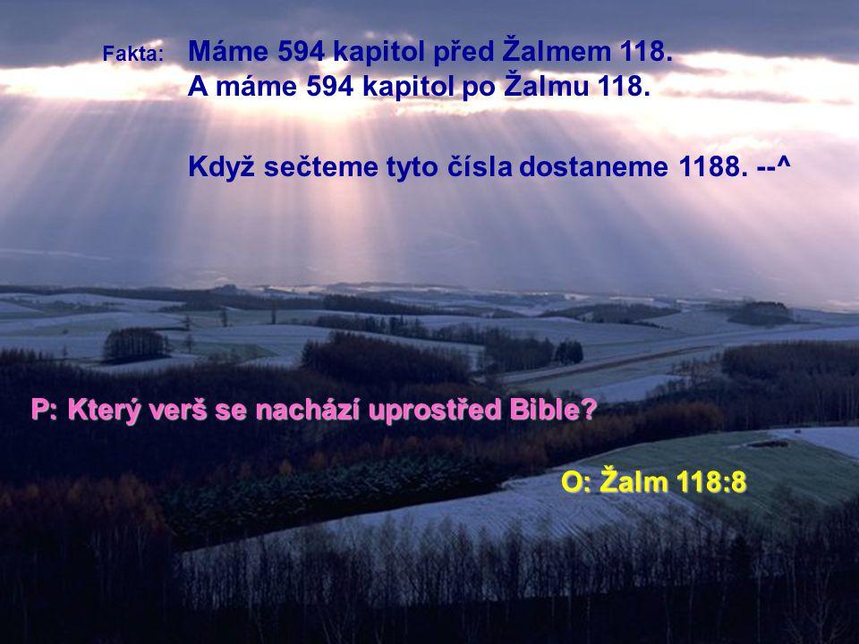 Fakta: Máme 594 kapitol před Žalmem 118. A máme 594 kapitol po Žalmu 118. Když sečteme tyto čísla dostaneme 1188. --^ P: Který verš se nachází uprostř