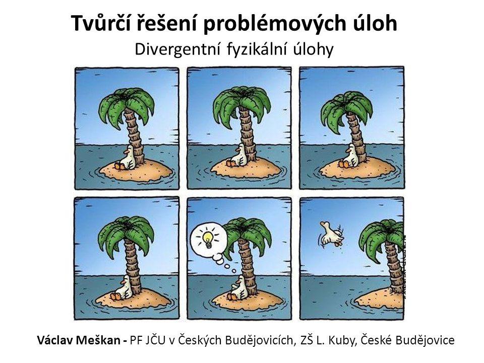 Tvůrčí řešení problémových úloh Divergentní fyzikální úlohy Václav Meškan - PF JČU v Českých Budějovicích, ZŠ L. Kuby, České Budějovice