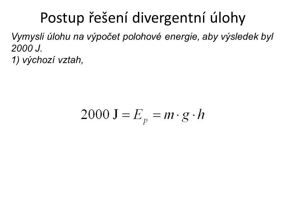 Postup řešení divergentní úlohy Vymysli úlohu na výpočet polohové energie, aby výsledek byl 2000 J. 1) výchozí vztah,
