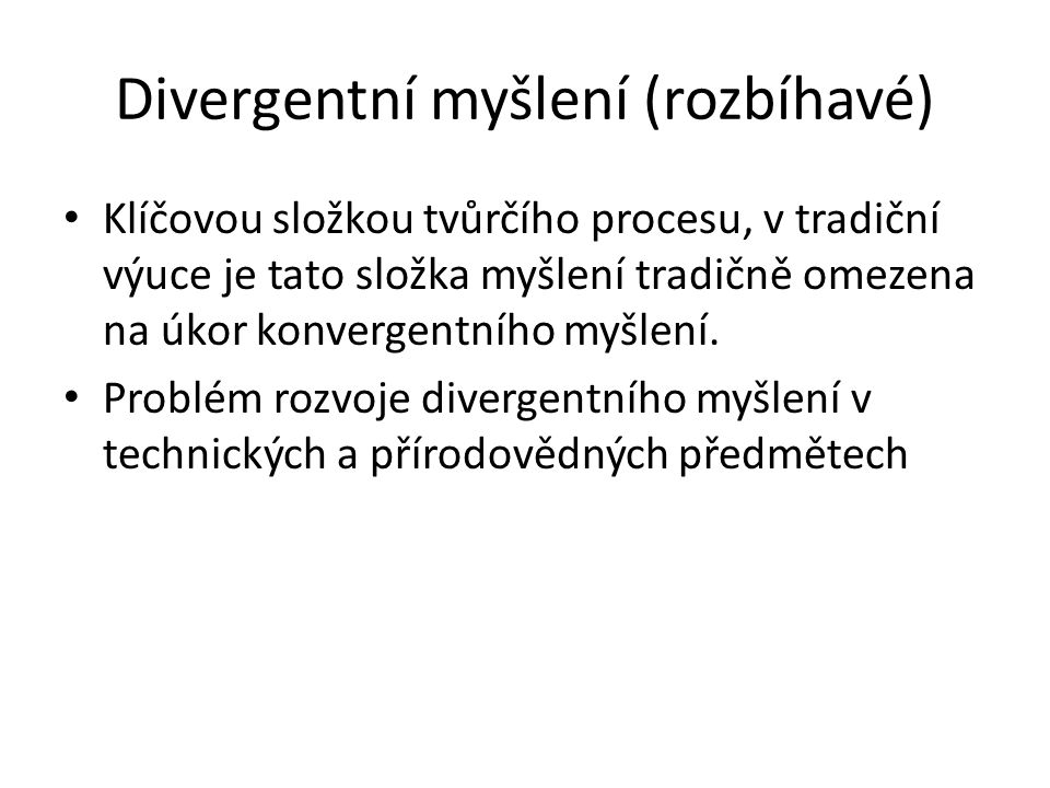 Divergentní myšlení (rozbíhavé) Klíčovou složkou tvůrčího procesu, v tradiční výuce je tato složka myšlení tradičně omezena na úkor konvergentního myšlení.
