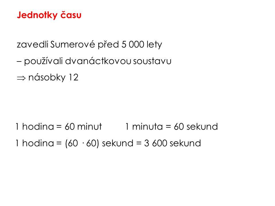 Jednotky času zavedli Sumerové před 5 000 lety – používali dvanáctkovou soustavu  násobky 12 1 hodina = 60 minut1 minuta = 60 sekund 1 hodina = (60 ·