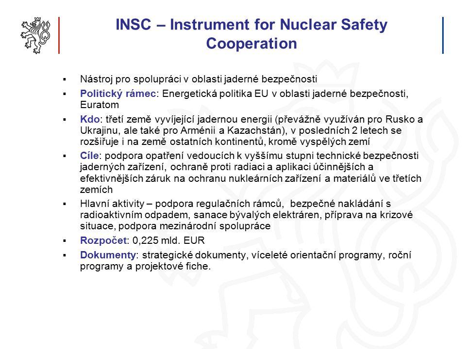 INSC – Instrument for Nuclear Safety Cooperation  Nástroj pro spolupráci v oblasti jaderné bezpečnosti  Politický rámec: Energetická politika EU v oblasti jaderné bezpečnosti, Euratom  Kdo: třetí země vyvíjející jadernou energii (převážně využíván pro Rusko a Ukrajinu, ale také pro Arménii a Kazachstán), v posledních 2 letech se rozšiřuje i na země ostatních kontinentů, kromě vyspělých zemí  Cíle: podpora opatření vedoucích k vyššímu stupni technické bezpečnosti jaderných zařízení, ochraně proti radiaci a aplikaci účinnějších a efektivnějších záruk na ochranu nukleárních zařízení a materiálů ve třetích zemích  Hlavní aktivity – podpora regulačních rámců, bezpečné nakládání s radioaktivním odpadem, sanace bývalých elektráren, příprava na krizové situace, podpora mezinárodní spolupráce  Rozpočet: 0,225 mld.