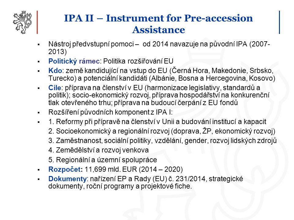 IPA II – Instrument for Pre-accession Assistance  Nástroj předvstupní pomoci – od 2014 navazuje na původní IPA (2007- 2013)  Politický rámec: Politika rozšiřování EU  Kdo: země kandidující na vstup do EU (Černá Hora, Makedonie, Srbsko, Turecko) a potenciální kandidáti (Albánie, Bosna a Hercegovina, Kosovo)  Cíle: příprava na členství v EU (harmonizace legislativy, standardů a politik); socio-ekonomický rozvoj, příprava hospodářství na konkurenční tlak otevřeného trhu; příprava na budoucí čerpání z EU fondů  Rozšíření původních komponent z IPA I:  1.