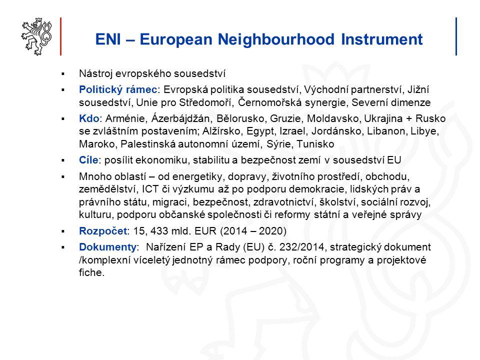 ENI – European Neighbourhood Instrument  Nástroj evropského sousedství  Politický rámec: Evropská politika sousedství, Východní partnerství, Jižní sousedství, Unie pro Středomoří, Černomořská synergie, Severní dimenze  Kdo: Arménie, Ázerbájdžán, Bělorusko, Gruzie, Moldavsko, Ukrajina + Rusko se zvláštním postavením; Alžírsko, Egypt, Izrael, Jordánsko, Libanon, Libye, Maroko, Palestinská autonomní území, Sýrie, Tunisko  Cíle: posílit ekonomiku, stabilitu a bezpečnost zemí v sousedství EU  Mnoho oblastí – od energetiky, dopravy, životního prostředí, obchodu, zemědělství, ICT či výzkumu až po podporu demokracie, lidských práv a právního státu, migraci, bezpečnost, zdravotnictví, školství, sociální rozvoj, kulturu, podporu občanské společnosti či reformy státní a veřejné správy  Rozpočet: 15, 433 mld.