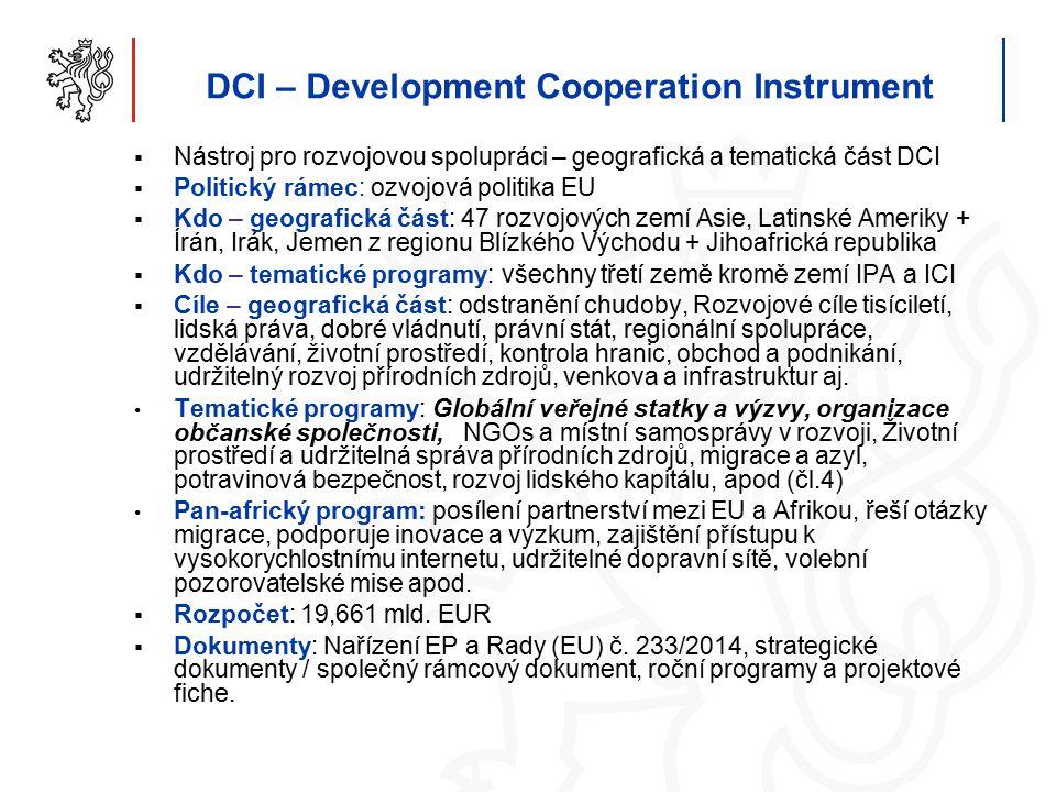 DCI – Development Cooperation Instrument  Nástroj pro rozvojovou spolupráci – geografická a tematická část DCI  Politický rámec: ozvojová politika EU  Kdo – geografická část: 47 rozvojových zemí Asie, Latinské Ameriky + Írán, Irák, Jemen z regionu Blízkého Východu + Jihoafrická republika  Kdo – tematické programy: všechny třetí země kromě zemí IPA a ICI  Cíle – geografická část: odstranění chudoby, Rozvojové cíle tisíciletí, lidská práva, dobré vládnutí, právní stát, regionální spolupráce, vzdělávání, životní prostředí, kontrola hranic, obchod a podnikání, udržitelný rozvoj přírodních zdrojů, venkova a infrastruktur aj.