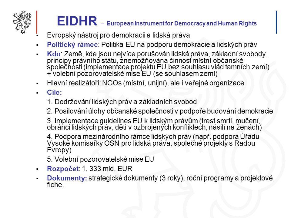 EIDHR – European Instrument for Democracy and Human Rights  Evropský nástroj pro demokracii a lidská práva  Politický rámec: Politika EU na podporu demokracie a lidských práv  Kdo: Země, kde jsou nejvíce porušován lidská práva, základní svobody, principy právního státu, znemožňována činnost místní občanské společnosti (implementace projektů EU bez souhlasu vlád tamních zemí) + volební pozorovatelské mise EU (se souhlasem zemí)  Hlavní realizátoři: NGOs (místní, unijní), ale i veřejné organizace  Cíle: 1.