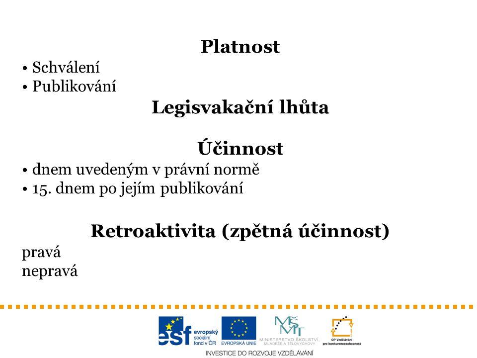 Platnost Schválení Publikování Legisvakační lhůta Účinnost dnem uvedeným v právní normě 15. dnem po jejím publikování Retroaktivita (zpětná účinnost)