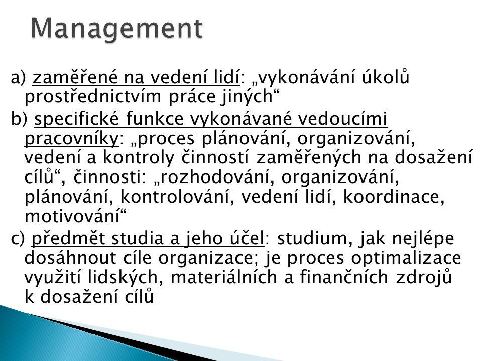 """a) zaměřené na vedení lidí: """"vykonávání úkolů prostřednictvím práce jiných b) specifické funkce vykonávané vedoucími pracovníky: """"proces plánování, organizování, vedení a kontroly činností zaměřených na dosažení cílů , činnosti: """"rozhodování, organizování, plánování, kontrolování, vedení lidí, koordinace, motivování c) předmět studia a jeho účel: studium, jak nejlépe dosáhnout cíle organizace; je proces optimalizace využití lidských, materiálních a finančních zdrojů k dosažení cílů"""