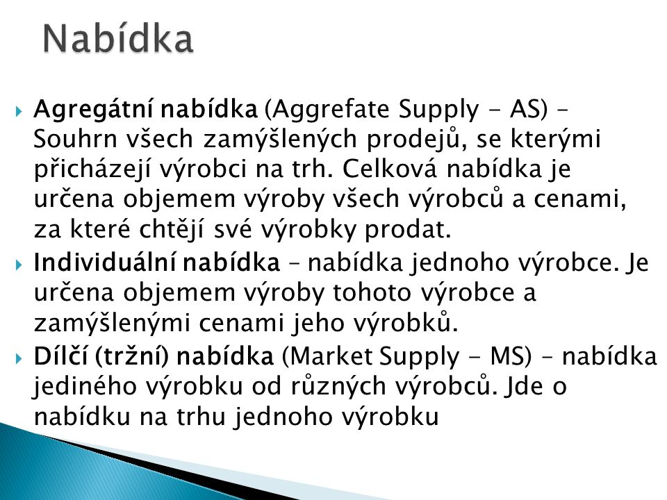  Agregátní nabídka (Aggrefate Supply - AS) – Souhrn všech zamýšlených prodejů, se kterými přicházejí výrobci na trh. Celková nabídka je určena objeme