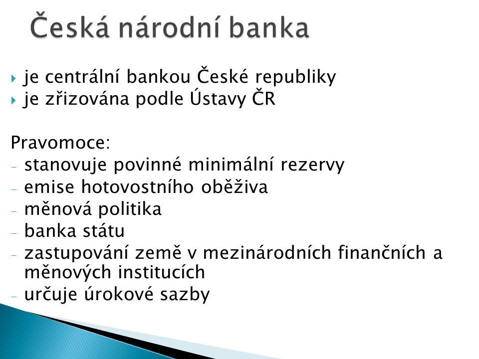  je centrální bankou České republiky  je zřizována podle Ústavy ČR Pravomoce: - stanovuje povinné minimální rezervy - emise hotovostního oběživa - měnová politika - banka státu - zastupování země v mezinárodních finančních a měnových institucích - určuje úrokové sazby
