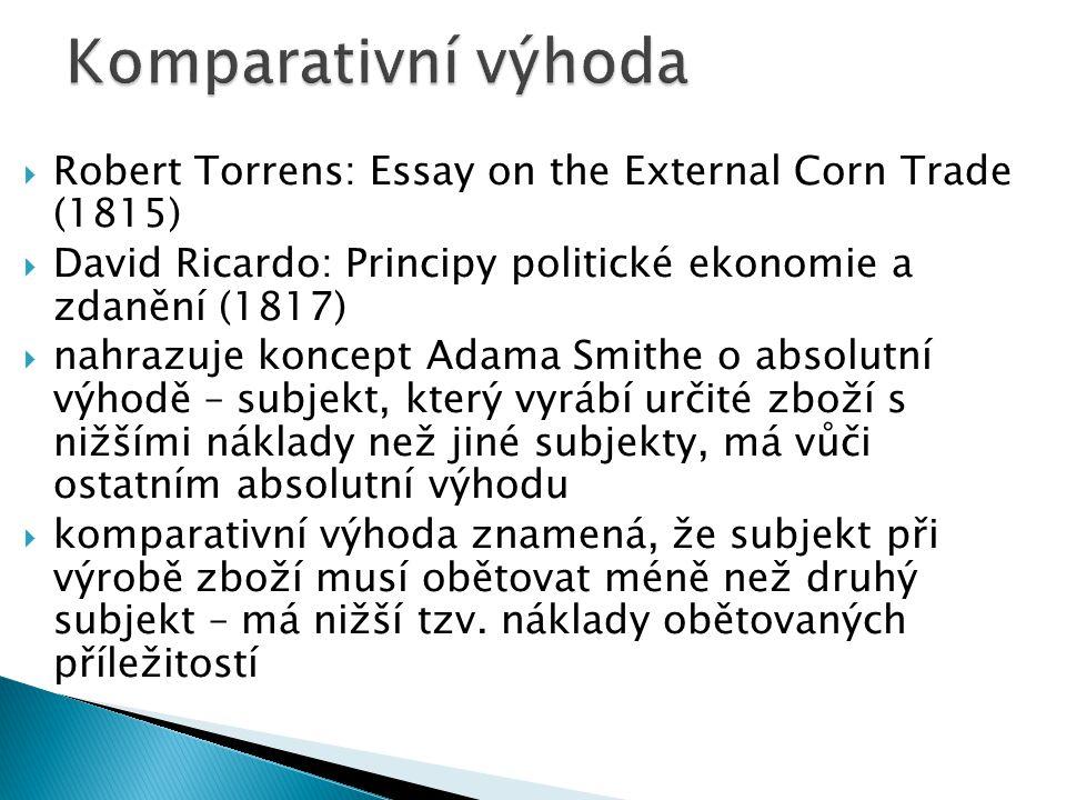  Robert Torrens: Essay on the External Corn Trade (1815)  David Ricardo: Principy politické ekonomie a zdanění (1817)  nahrazuje koncept Adama Smithe o absolutní výhodě – subjekt, který vyrábí určité zboží s nižšími náklady než jiné subjekty, má vůči ostatním absolutní výhodu  komparativní výhoda znamená, že subjekt při výrobě zboží musí obětovat méně než druhý subjekt – má nižší tzv.