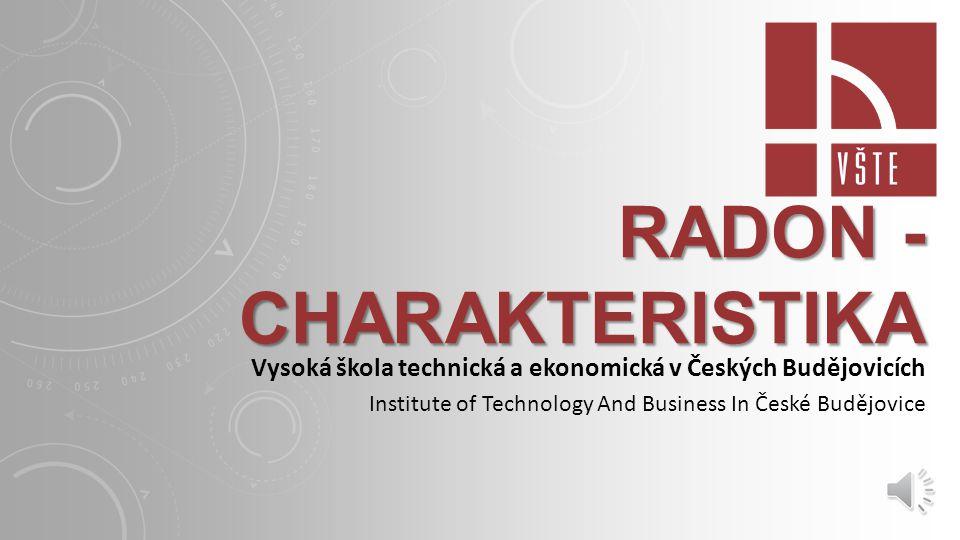 RADON - CHARAKTERISTIKA Vysoká škola technická a ekonomická v Českých Budějovicích Institute of Technology And Business In České Budějovice