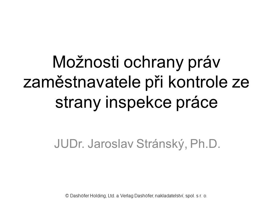 Možnosti ochrany práv zaměstnavatele při kontrole ze strany inspekce práce JUDr. Jaroslav Stránský, Ph.D. © Dashöfer Holding, Ltd. a Verlag Dashöfer,