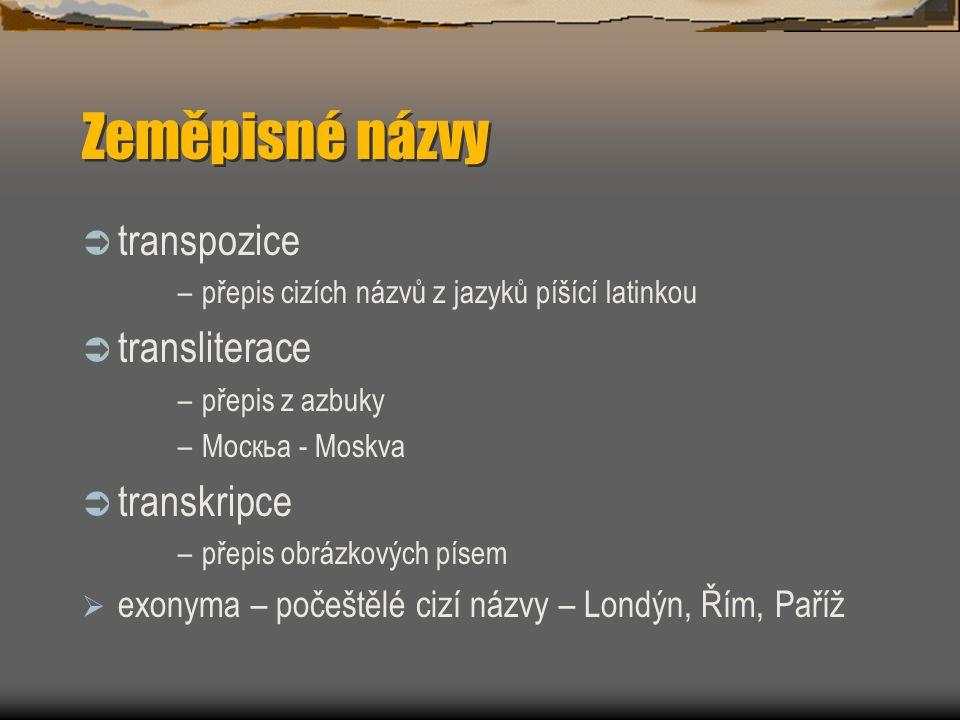 Zeměpisné názvy  transpozice –přepis cizích názvů z jazyků píšící latinkou  transliterace –přepis z azbuky –Москьа - Moskva  transkripce –přepis ob
