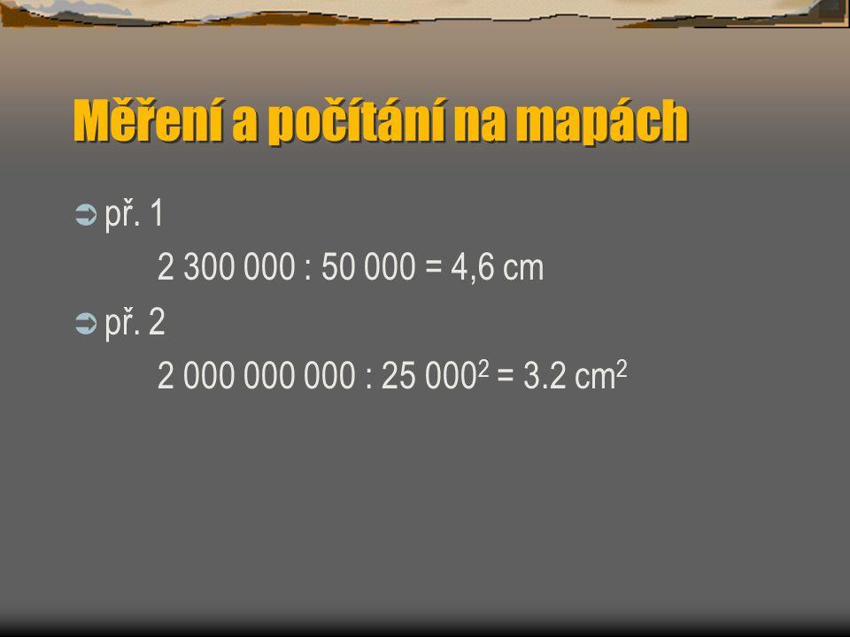 Měření a počítání na mapách  př. 1 2 300 000 : 50 000 = 4,6 cm  př. 2 2 000 : 25 000 2 = 3.2 cm 2