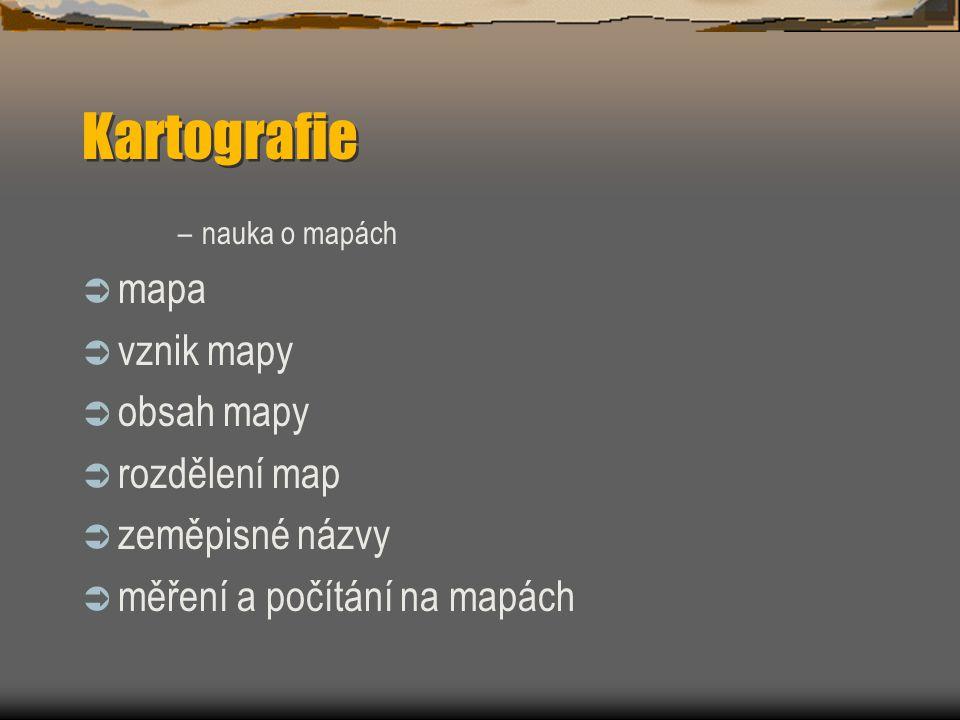 –nauka o mapách  mapa  vznik mapy  obsah mapy  rozdělení map  zeměpisné názvy  měření a počítání na mapách