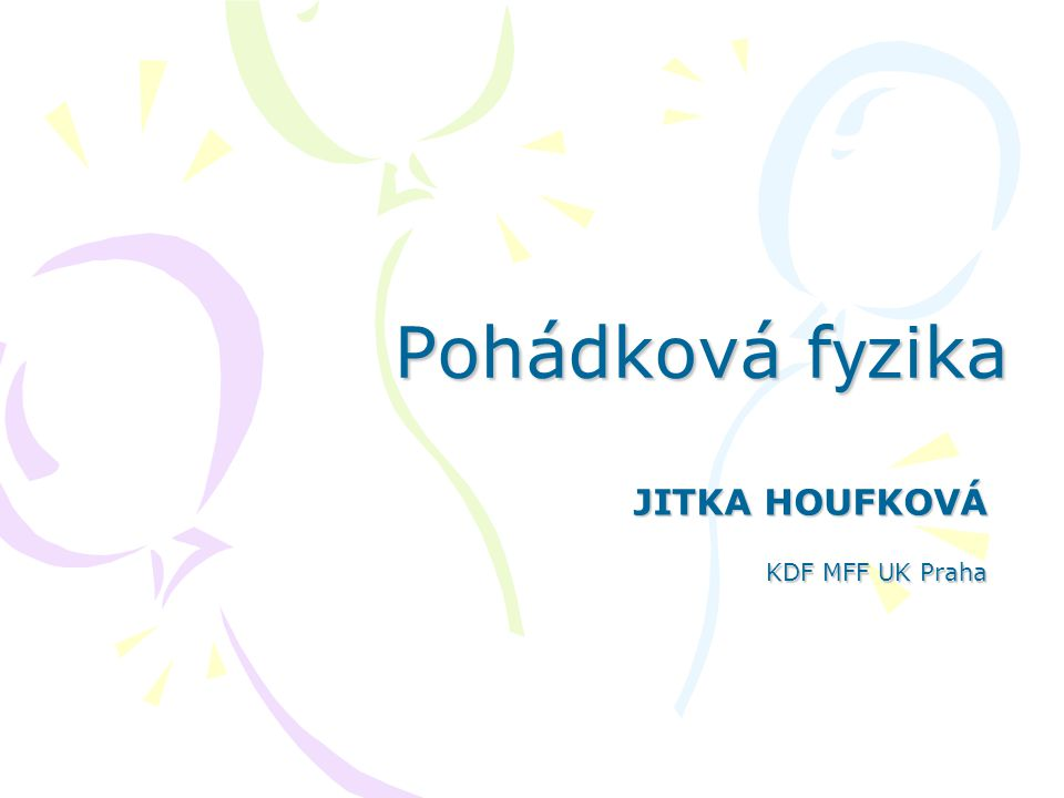 Pohádková f y zika JITKA HOUFKOVÁ KDF MFF UK Praha