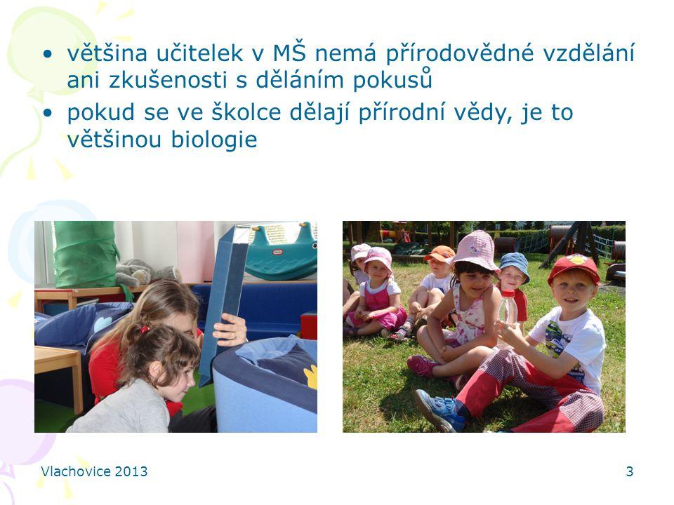 Vlachovice 20133 většina učitelek v MŠ nemá přírodovědné vzdělání ani zkušenosti s děláním pokusů pokud se ve školce dělají přírodní vědy, je to většinou biologie
