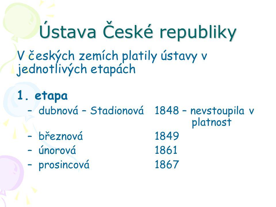 Ústava České republiky V českých zemích platily ústavy v jednotlivých etapách 1. etapa –dubnová – Stadionová1848 – nevstoupila v platnost –březnová184