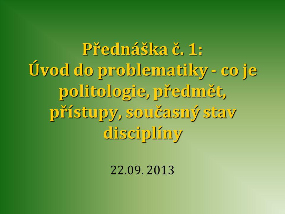Přednáška č. 1: Úvod do problematiky - co je politologie, předmět, přístupy, současný stav disciplíny 22.09. 2013