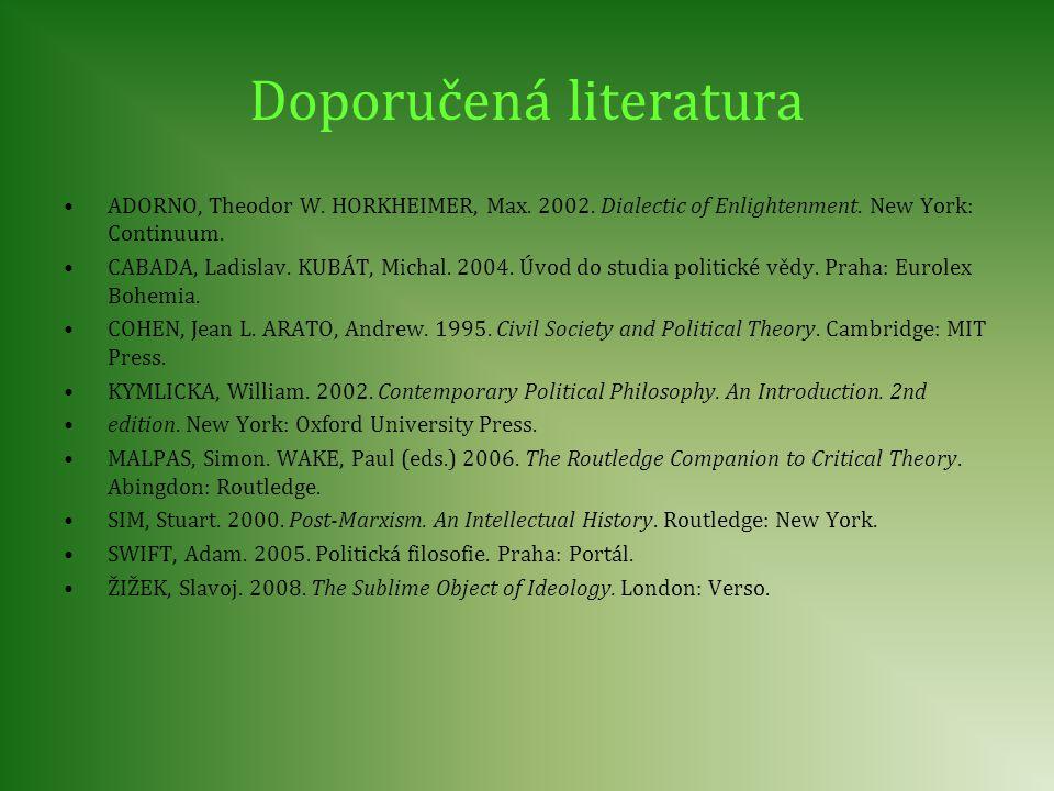 Doporučená literatura ADORNO, Theodor W. HORKHEIMER, Max. 2002. Dialectic of Enlightenment. New York: Continuum. CABADA, Ladislav. KUBÁT, Michal. 2004