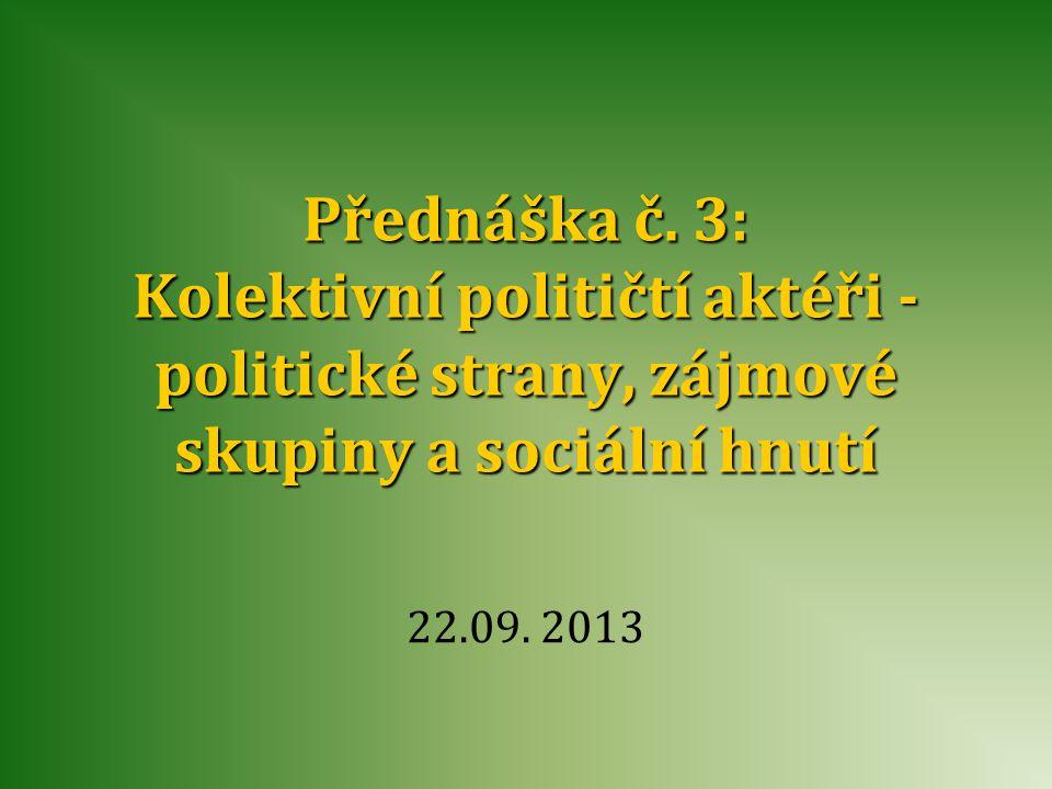 Přednáška č. 3: Kolektivní političtí aktéři - politické strany, zájmové skupiny a sociální hnutí 22.09. 2013
