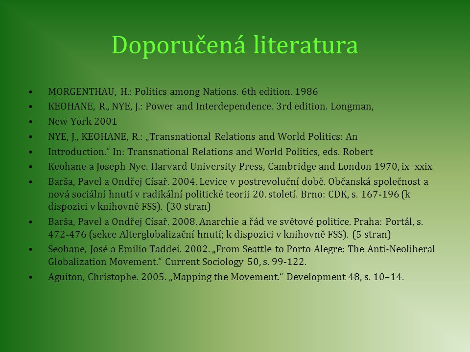 Doporučená literatura MORGENTHAU, H.: Politics among Nations. 6th edition. 1986 KEOHANE, R., NYE, J.: Power and Interdependence. 3rd edition. Longman,