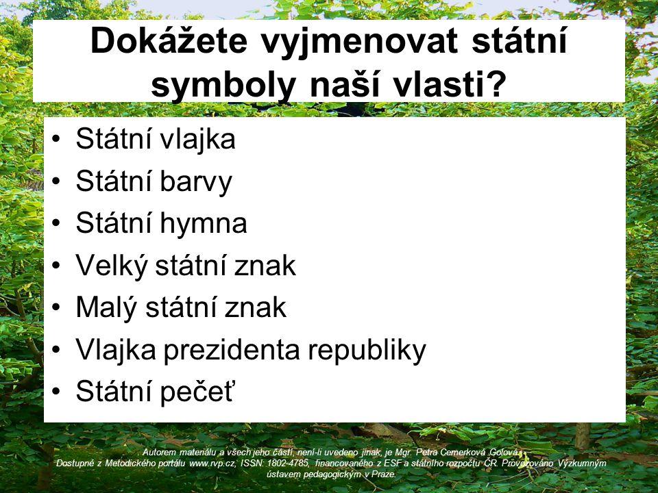 Dokážete vyjmenovat státní symboly naší vlasti? Státní vlajka Státní barvy Státní hymna Velký státní znak Malý státní znak Vlajka prezidenta republiky