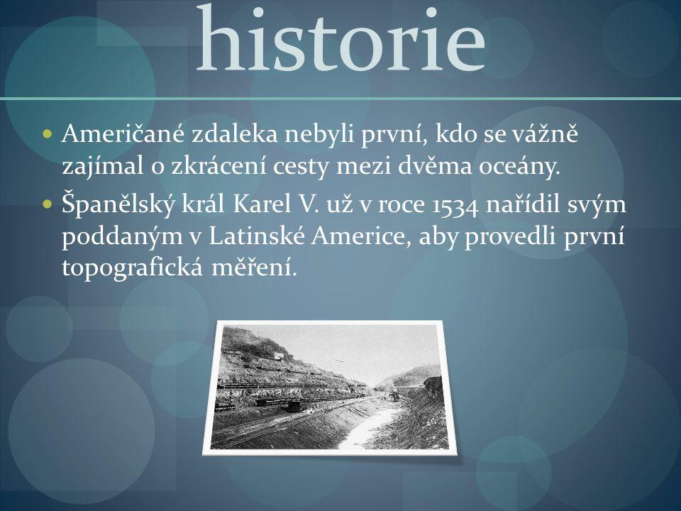 historie Američané zdaleka nebyli první, kdo se vážně zajímal o zkrácení cesty mezi dvěma oceány. Španělský král Karel V. už v roce 1534 nařídil svým