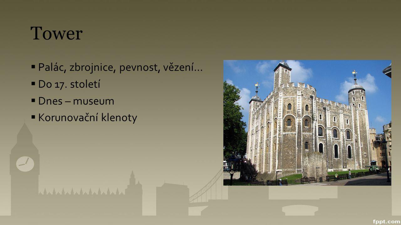 Tower  Palác, zbrojnice, pevnost, vězení…  Do 17. století  Dnes – museum  Korunovační klenoty