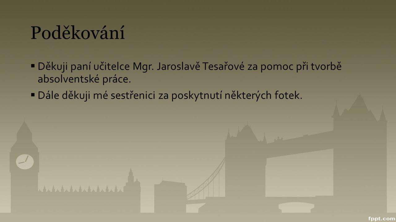 Poděkování  Děkuji paní učitelce Mgr. Jaroslavě Tesařové za pomoc při tvorbě absolventské práce.  Dále děkuji mé sestřenici za poskytnutí některých