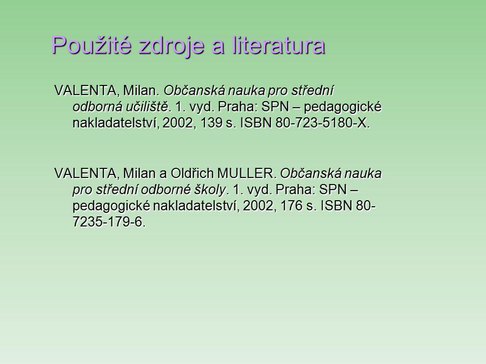 Použité zdroje a literatura VALENTA, Milan. Občanská nauka pro střední odborná učiliště. 1. vyd. Praha: SPN – pedagogické nakladatelství, 2002, 139 s.