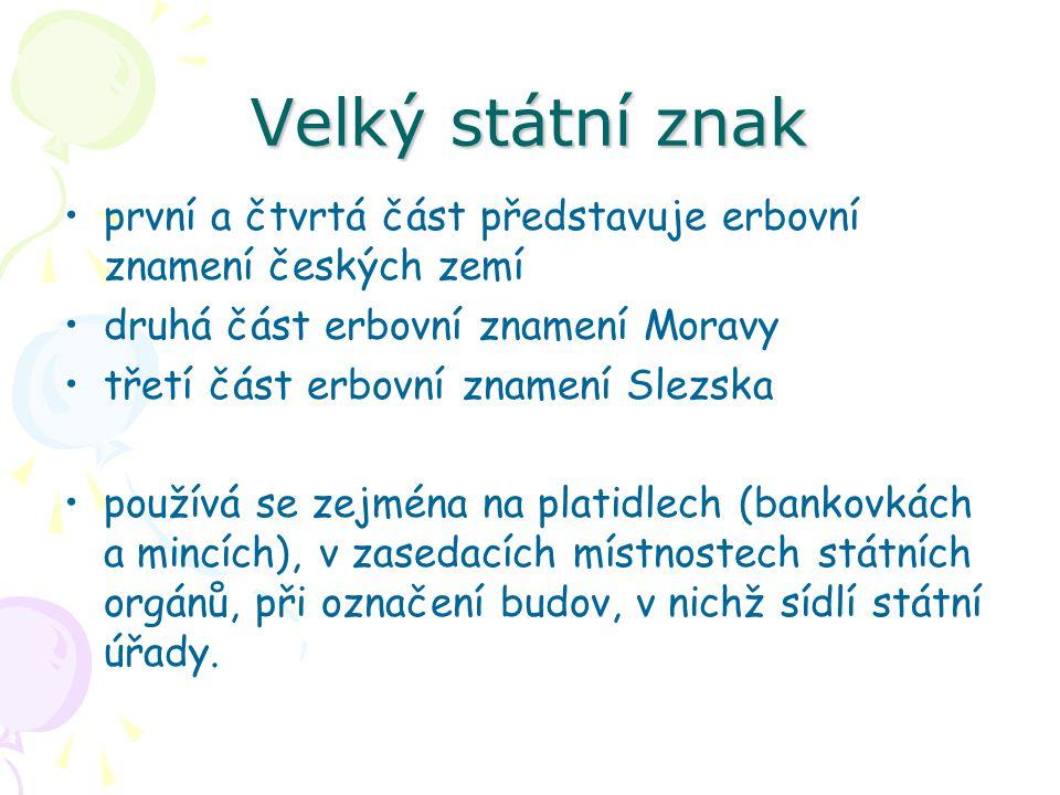 Velký státní znak první a čtvrtá část představuje erbovní znamení českých zemí druhá část erbovní znamení Moravy třetí část erbovní znamení Slezska používá se zejména na platidlech (bankovkách a mincích), v zasedacích místnostech státních orgánů, při označení budov, v nichž sídlí státní úřady.