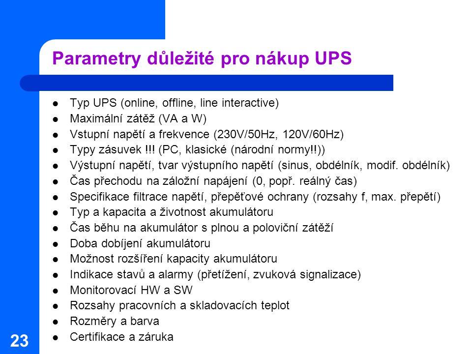23 Parametry důležité pro nákup UPS Typ UPS (online, offline, line interactive) Maximální zátěž (VA a W) Vstupní napětí a frekvence (230V/50Hz, 120V/6