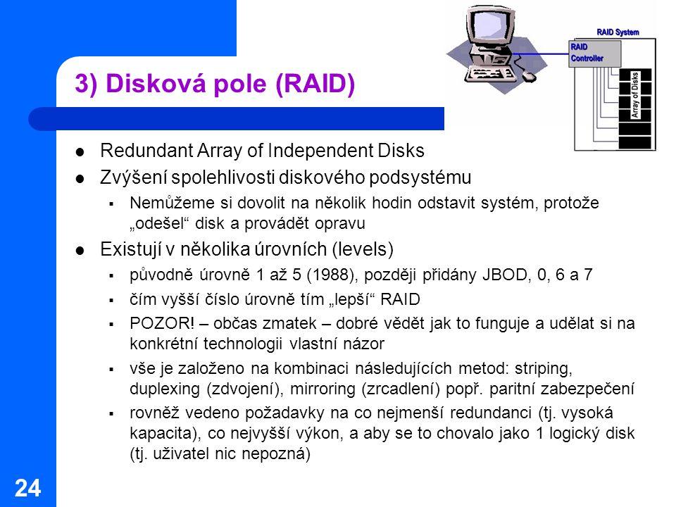 24 3) Disková pole (RAID) Redundant Array of Independent Disks Zvýšení spolehlivosti diskového podsystému  Nemůžeme si dovolit na několik hodin odsta