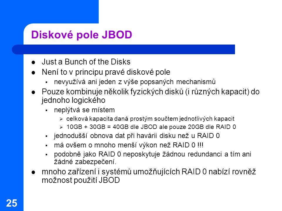 25 Diskové pole JBOD Just a Bunch of the Disks Není to v principu pravé diskové pole  nevyužívá ani jeden z výše popsaných mechanismů Pouze kombinuje