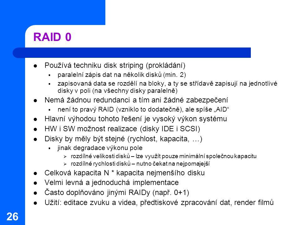 26 RAID 0 Používá techniku disk striping (prokládání)  paralelní zápis dat na několik disků (min. 2)  zapisovaná data se rozdělí na bloky, a ty se s