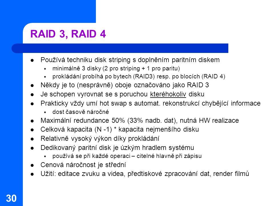 30 RAID 3, RAID 4 Používá techniku disk striping s doplněním paritním diskem  minimálně 3 disky (2 pro striping + 1 pro paritu)  prokládání probíhá