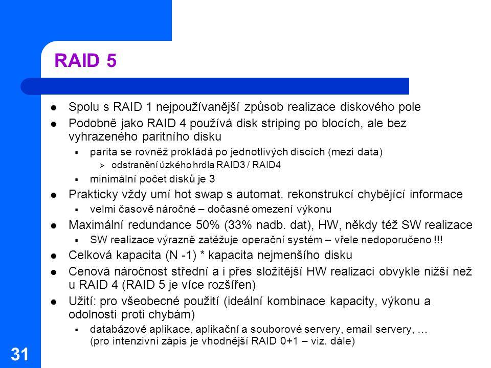 31 RAID 5 Spolu s RAID 1 nejpoužívanější způsob realizace diskového pole Podobně jako RAID 4 používá disk striping po blocích, ale bez vyhrazeného par