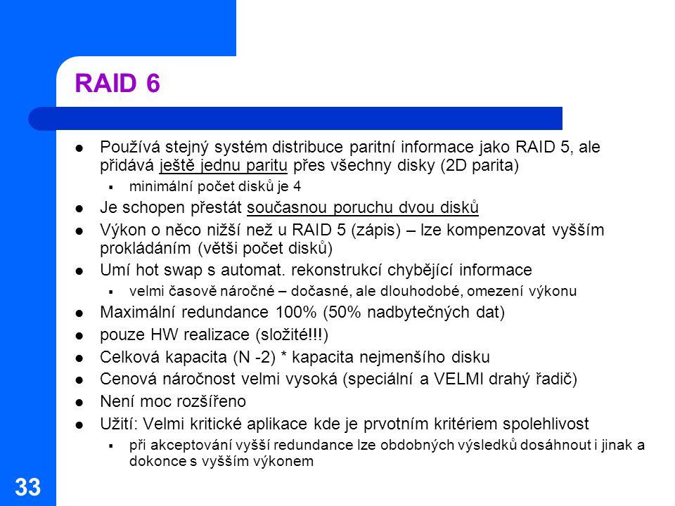 33 RAID 6 Používá stejný systém distribuce paritní informace jako RAID 5, ale přidává ještě jednu paritu přes všechny disky (2D parita)  minimální po