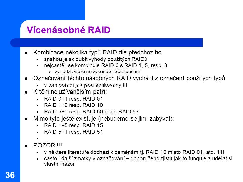 36 Vícenásobné RAID Kombinace několika typů RAID dle předchozího  snahou je skloubit výhody použitých RAIDů  nejčastěji se kombinuje RAID 0 s RAID 1